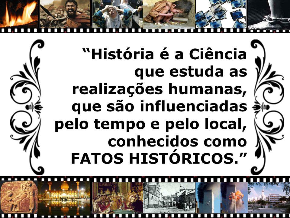 """""""História é a Ciência que estuda as realizações humanas, que são influenciadas pelo tempo e pelo local, conhecidos como FATOS HISTÓRICOS."""""""