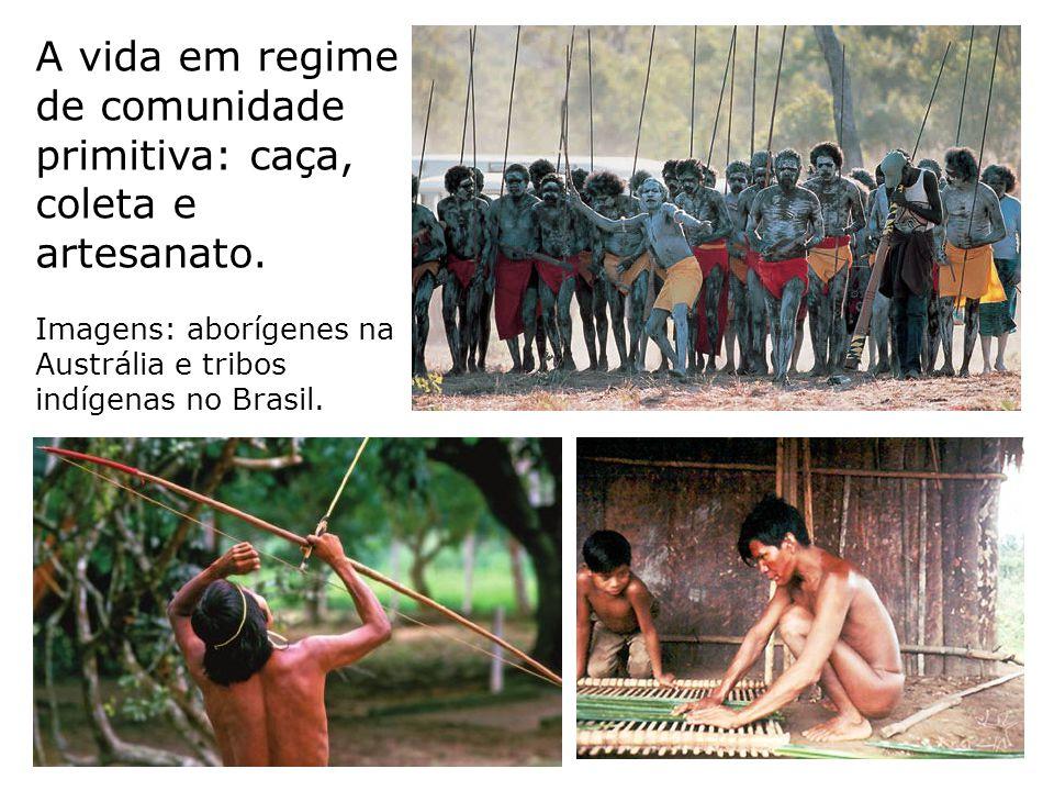 A vida em regime de comunidade primitiva: caça, coleta e artesanato. Imagens: aborígenes na Austrália e tribos indígenas no Brasil.
