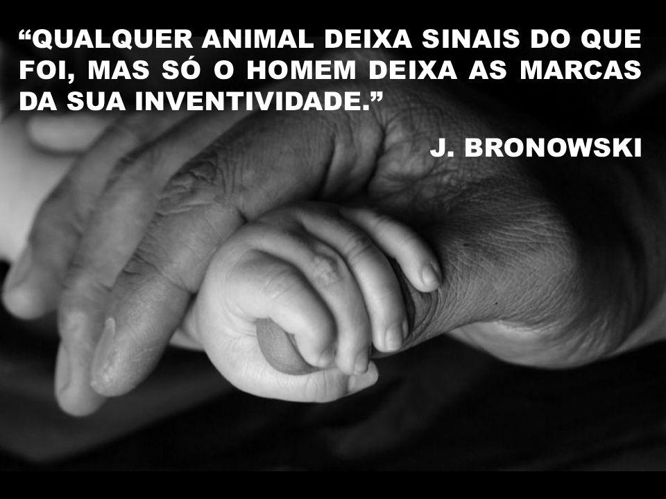 """""""QUALQUER ANIMAL DEIXA SINAIS DO QUE FOI, MAS SÓ O HOMEM DEIXA AS MARCAS DA SUA INVENTIVIDADE."""" J. BRONOWSKI"""