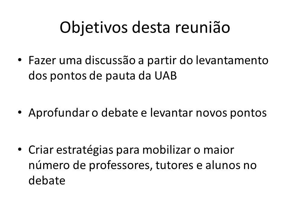 Objetivos desta reunião Fazer uma discussão a partir do levantamento dos pontos de pauta da UAB Aprofundar o debate e levantar novos pontos Criar estratégias para mobilizar o maior número de professores, tutores e alunos no debate