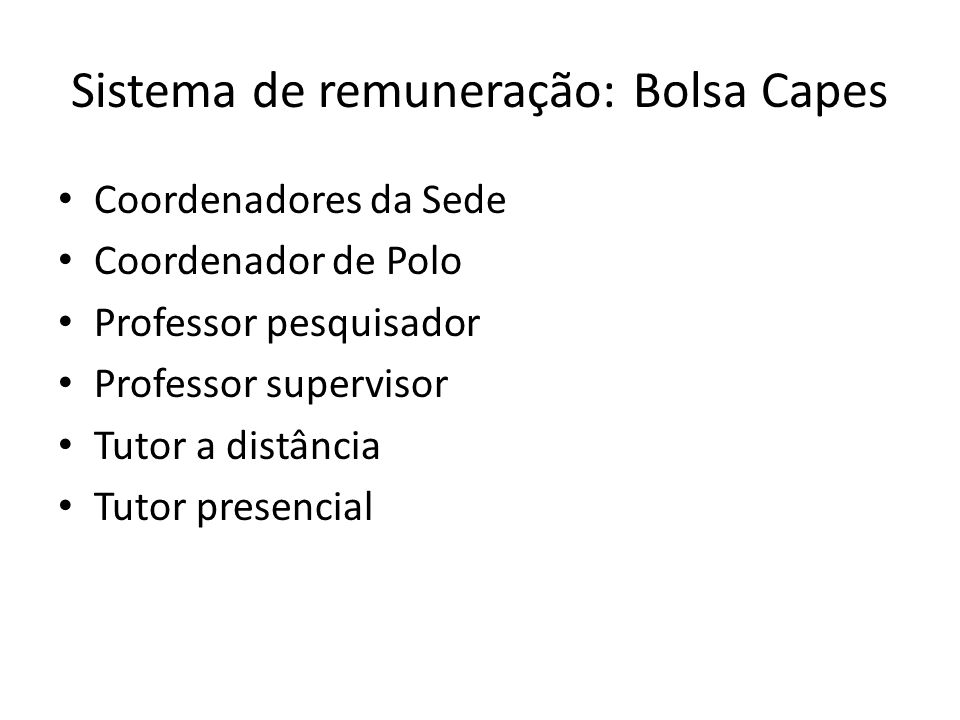 Sistema de remuneração: Bolsa Capes Coordenadores da Sede Coordenador de Polo Professor pesquisador Professor supervisor Tutor a distância Tutor presencial