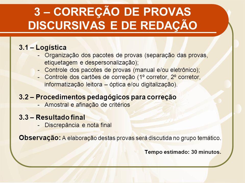 3 – CORREÇÃO DE PROVAS DISCURSIVAS E DE REDAÇÃO 3.1 – Logística - Organização dos pacotes de provas (separação das provas, etiquetagem e despersonalização); - Controle dos pacotes de provas (manual e/ou eletrônico); - Controle dos cartões de correção (1º corretor, 2º corretor, informatização leitora – óptica e/ou digitalização).