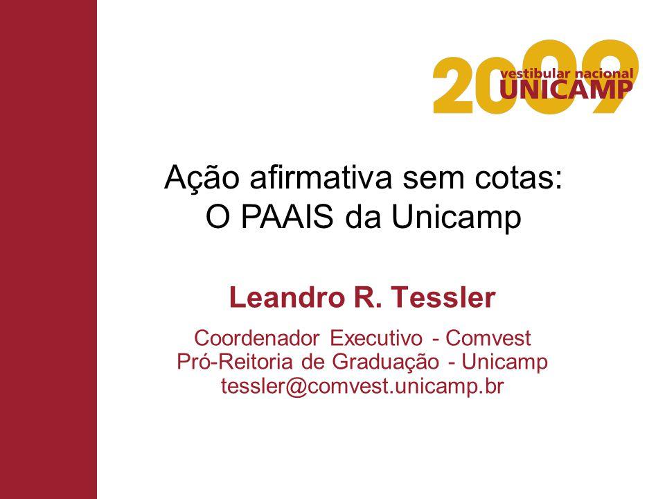 Leandro R. Tessler Coordenador Executivo - Comvest Pró-Reitoria de Graduação - Unicamp tessler@comvest.unicamp.br Ação afirmativa sem cotas: O PAAIS d