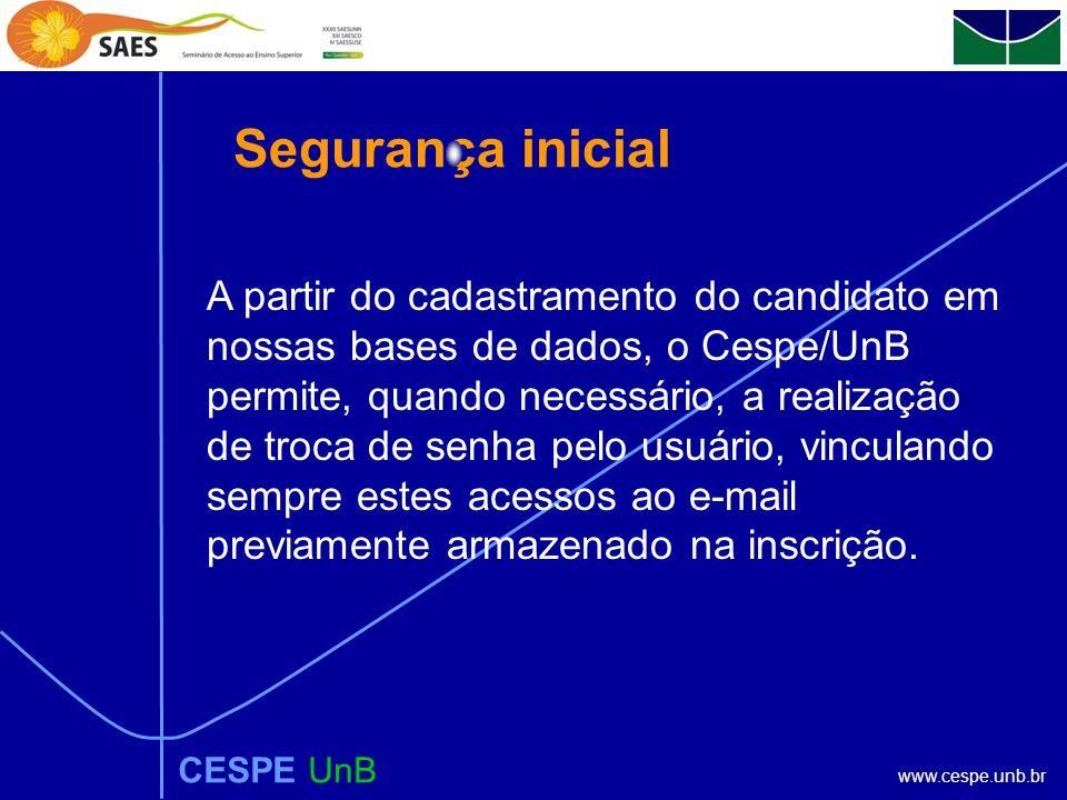 www.cespe.unb.br CESPE UnB Segurança inicial A partir do cadastramento do candidato em nossas bases de dados, o Cespe/UnB permite, quando necessário, a realização de troca de senha pelo usuário, vinculando sempre estes acessos ao e-mail previamente armazenado na inscrição.