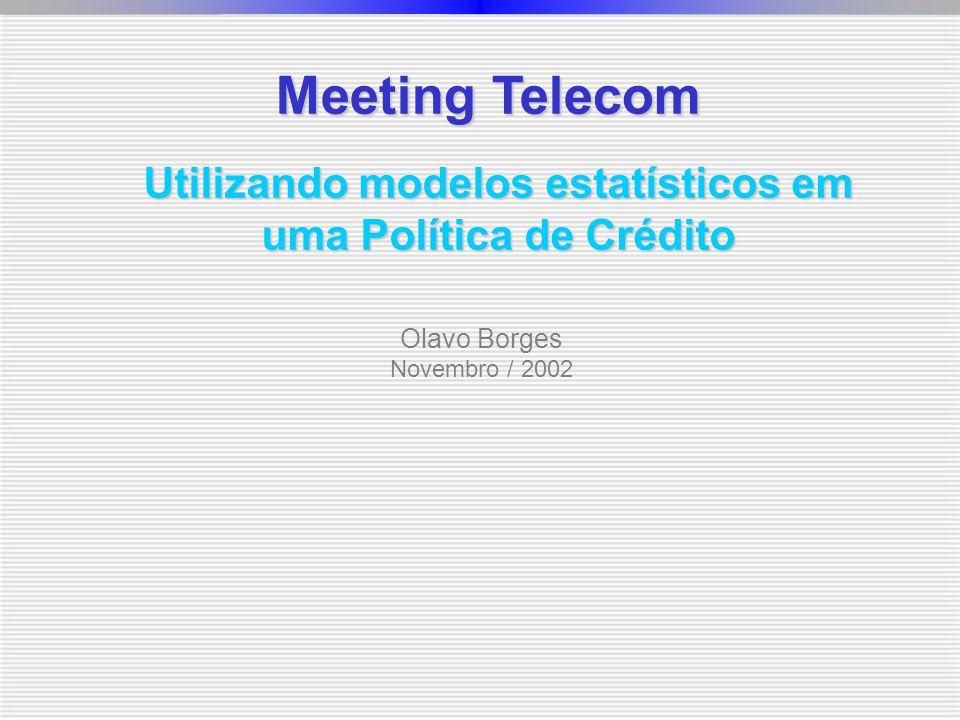 Meeting Telecom Olavo Borges Novembro / 2002 Utilizando modelos estatísticos em uma Política de Crédito