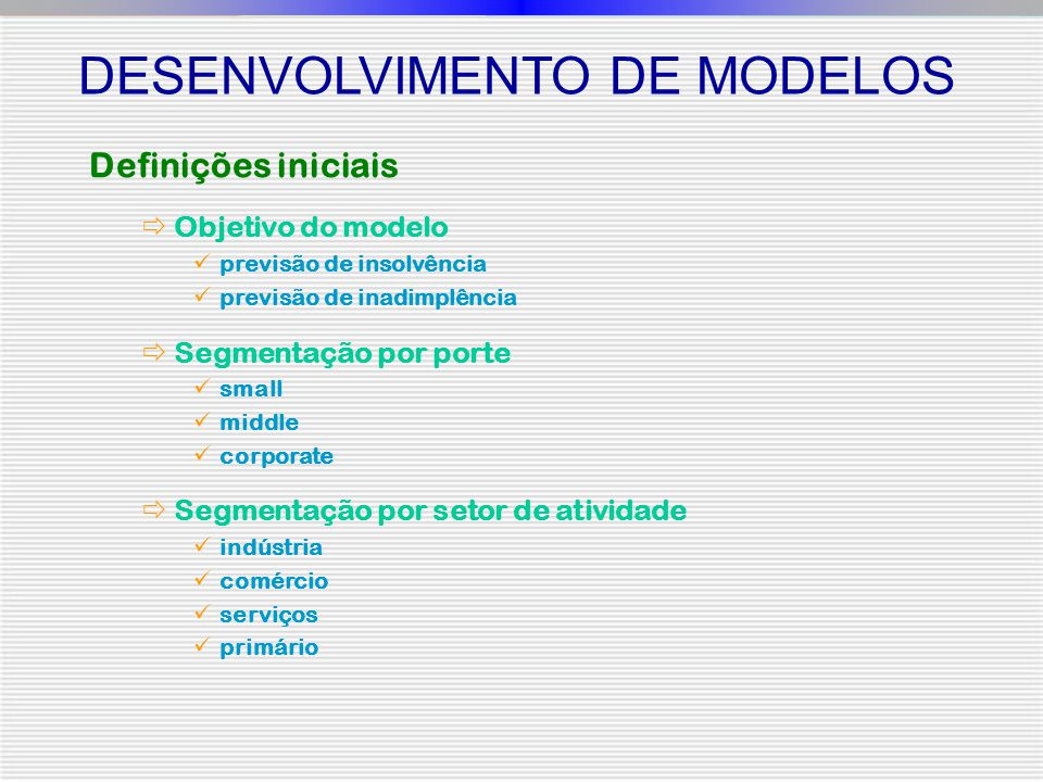 Definições iniciais  Objetivo do modelo previsão de insolvência previsão de inadimplência  Segmentação por porte small middle corporate  Segmentaçã