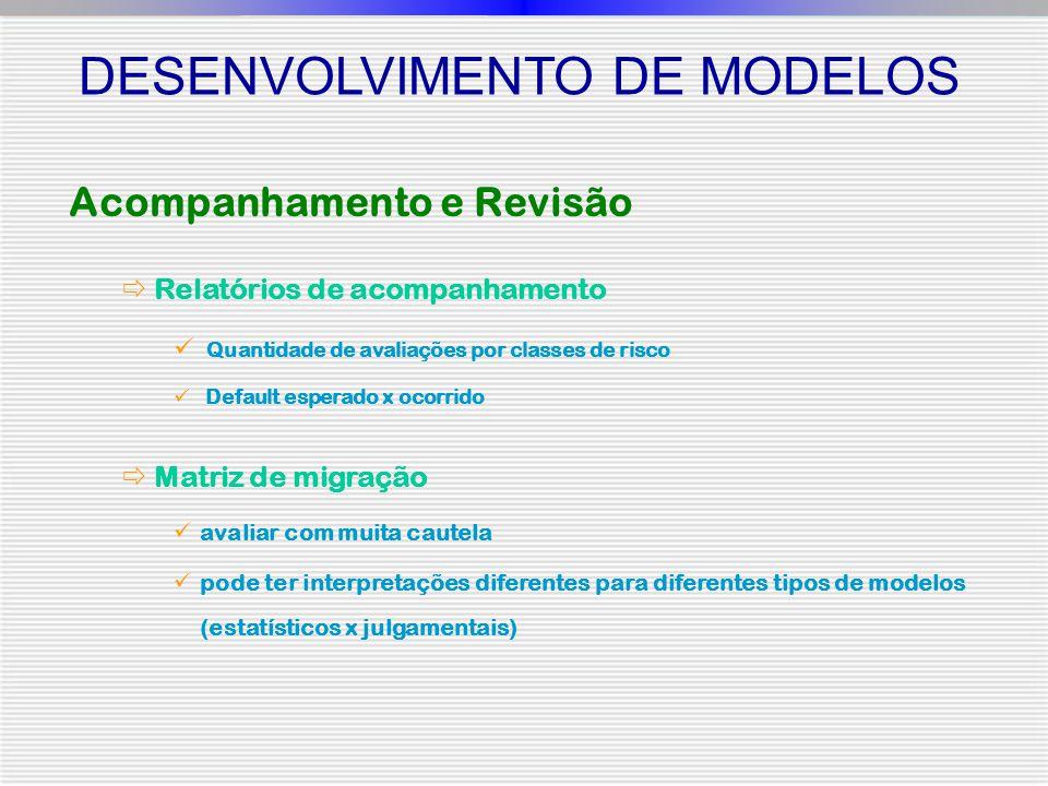 DESENVOLVIMENTO DE MODELOS Acompanhamento e Revisão  Relatórios de acompanhamento Quantidade de avaliações por classes de risco Default esperado x ocorrido  Matriz de migração avaliar com muita cautela pode ter interpretações diferentes para diferentes tipos de modelos (estatísticos x julgamentais)