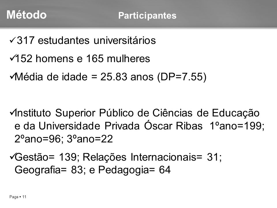 Page  11 Método Participantes 317 estudantes universitários 152 homens e 165 mulheres Média de idade = 25.83 anos (DP=7.55) Instituto Superior Públic