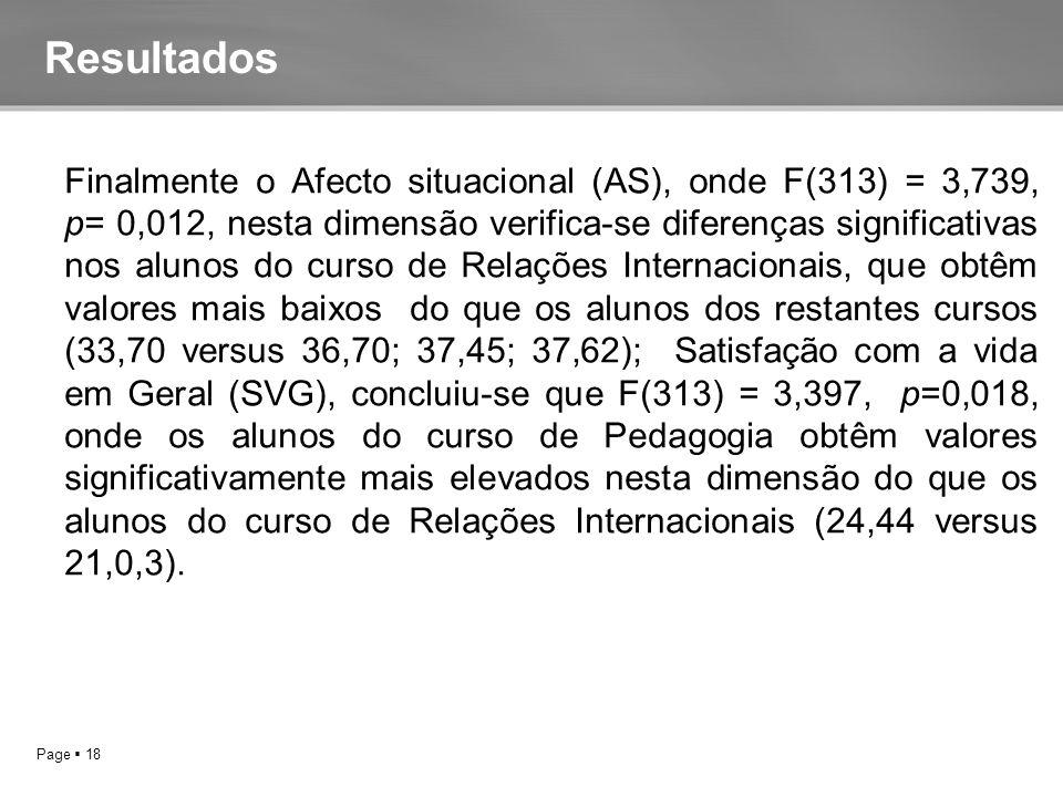 Page  18 FINALMENTE O AFECTO SITUACIONAL (AS), ONDE F(313) = 3,739, P= 0,012, NESTA DIMENSÃO VERIFICA-SE DIFERENÇAS SIGNIFICATIVAS NOS ALUNOS DO CURSO DE RELAÇÕES Finalmente o Afecto situacional (AS), onde F(313) = 3,739, p= 0,012, nesta dimensão verifica-se diferenças significativas nos alunos do curso de Relações Internacionais, que obtêm valores mais baixos do que os alunos dos restantes cursos (33,70 versus 36,70; 37,45; 37,62); Satisfação com a vida em Geral (SVG), concluiu-se que F(313) = 3,397, p=0,018, onde os alunos do curso de Pedagogia obtêm valores significativamente mais elevados nesta dimensão do que os alunos do curso de Relações Internacionais (24,44 versus 21,0,3).