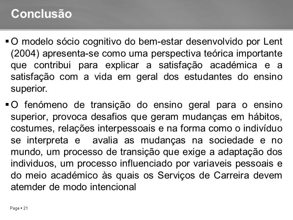 Page  21  O modelo sócio cognitivo do bem-estar desenvolvido por Lent (2004) apresenta-se como uma perspectiva teórica importante que contribui para explicar a satisfação académica e a satisfação com a vida em geral dos estudantes do ensino superior.