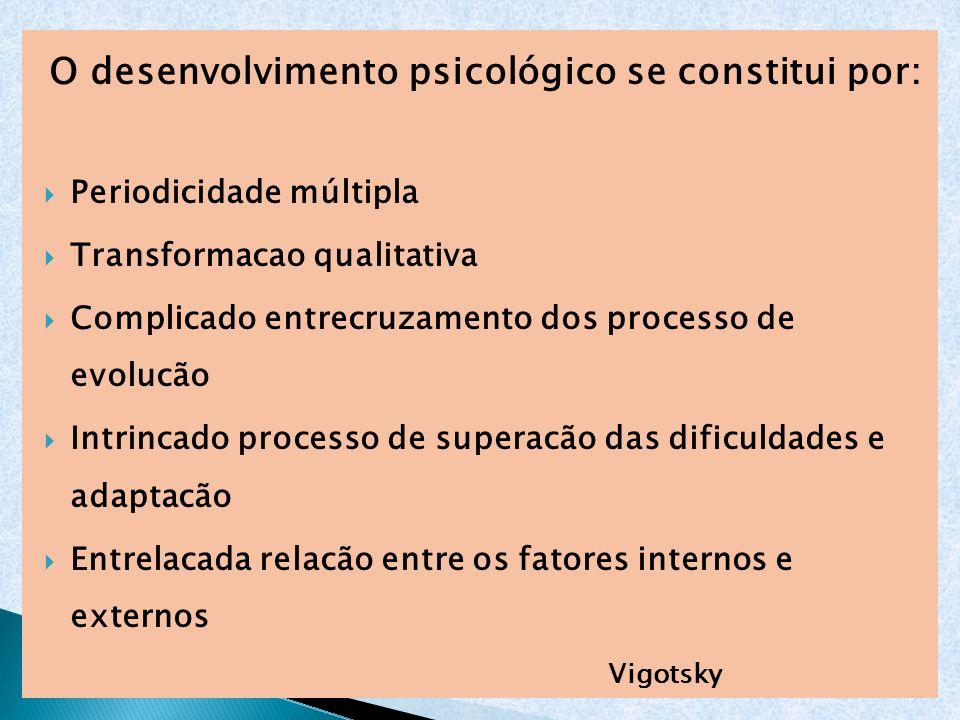 O desenvolvimento psicológico se constitui por:  Periodicidade múltipla  Transformacao qualitativa  Complicado entrecruzamento dos processo de evol