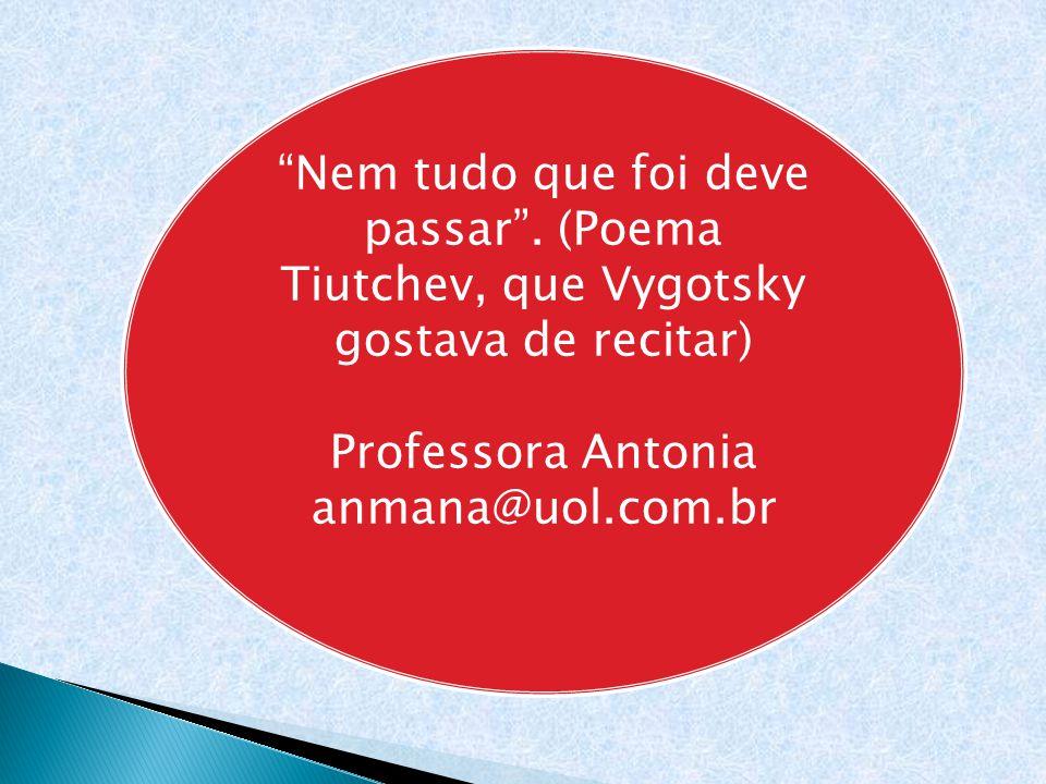 """""""Nem tudo que foi deve passar"""". (Poema Tiutchev, que Vygotsky gostava de recitar) Professora Antonia anmana@uol.com.br"""