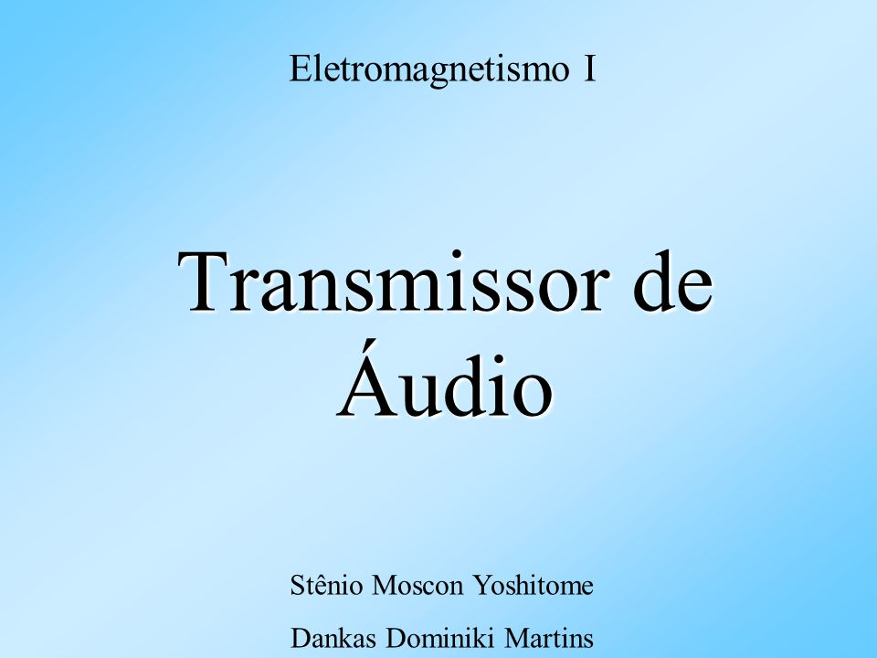 Transmissor de Áudio Eletromagnetismo I Stênio Moscon Yoshitome Dankas Dominiki Martins