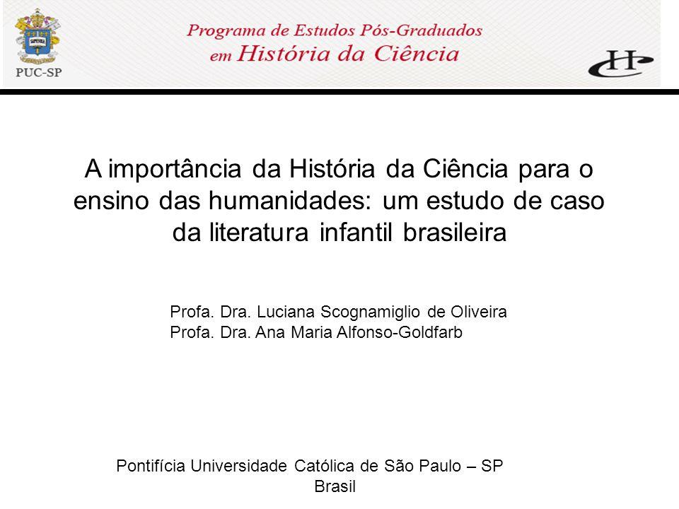 Pontifícia Universidade Católica de São Paulo – SP Brasil A importância da História da Ciência para o ensino das humanidades: um estudo de caso da literatura infantil brasileira Profa.