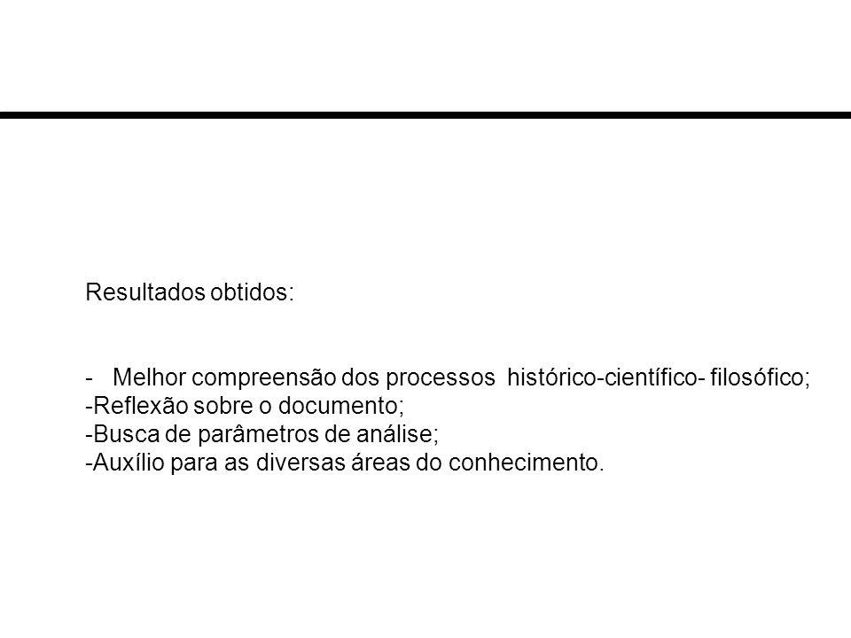Resultados obtidos: - Melhor compreensão dos processos histórico-científico- filosófico; -Reflexão sobre o documento; -Busca de parâmetros de análise; -Auxílio para as diversas áreas do conhecimento.