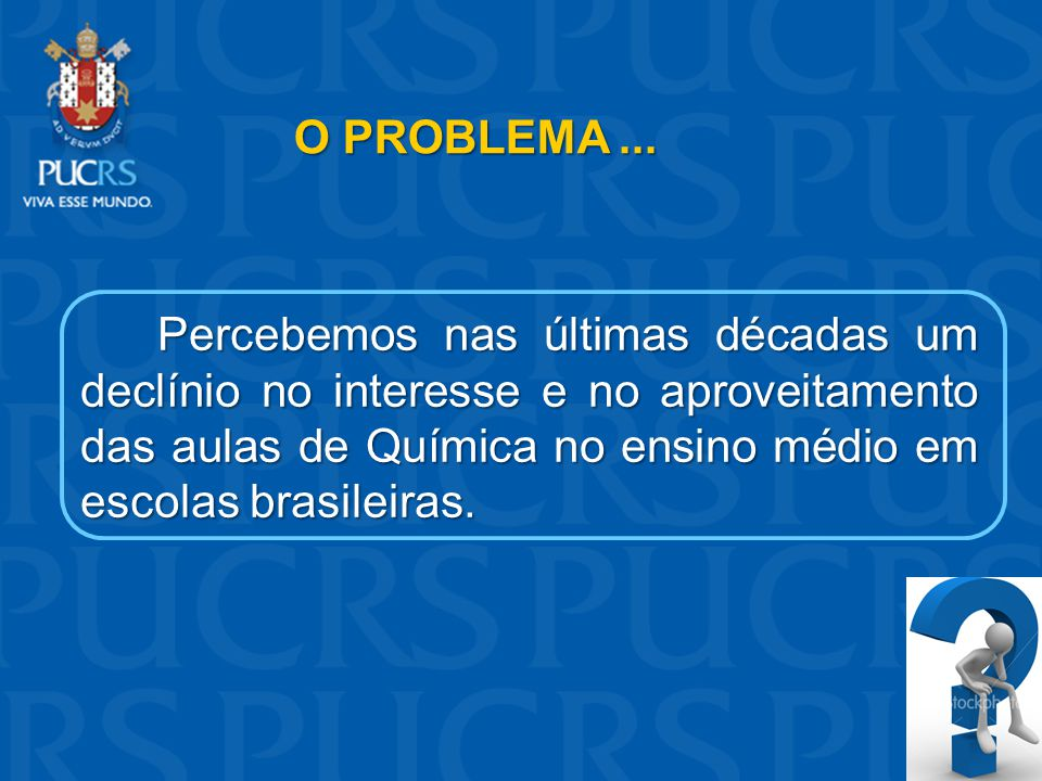 O PROBLEMA... Percebemos nas últimas décadas um declínio no interesse e no aproveitamento das aulas de Química no ensino médio em escolas brasileiras.
