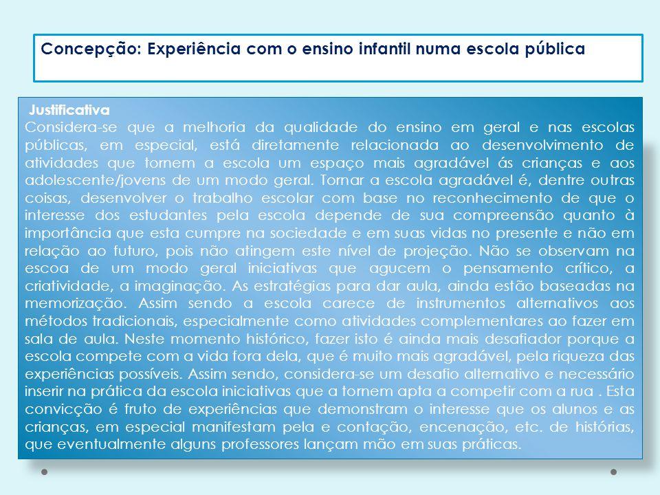 Concepção: Experiência com o ensino infantil numa escola pública Justificativa Considera-se que a melhoria da qualidade do ensino em geral e nas escol