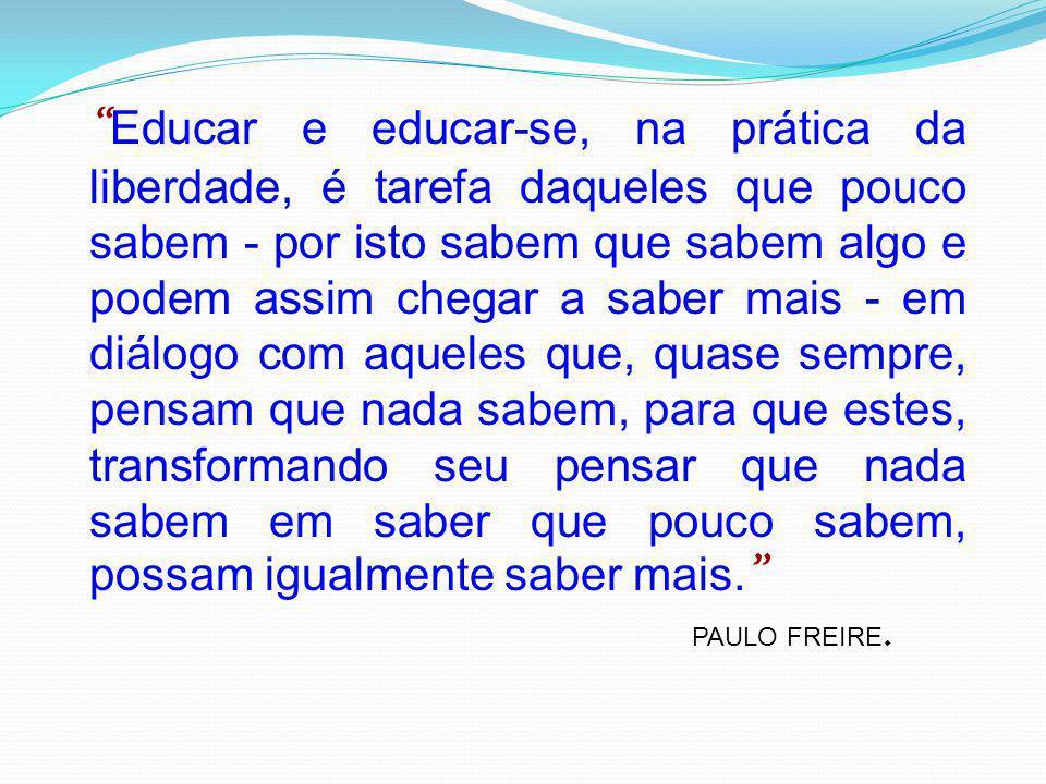 """"""" Educar e educar-se, na prática da liberdade, é tarefa daqueles que pouco sabem - por isto sabem que sabem algo e podem assim chegar a saber mais - e"""