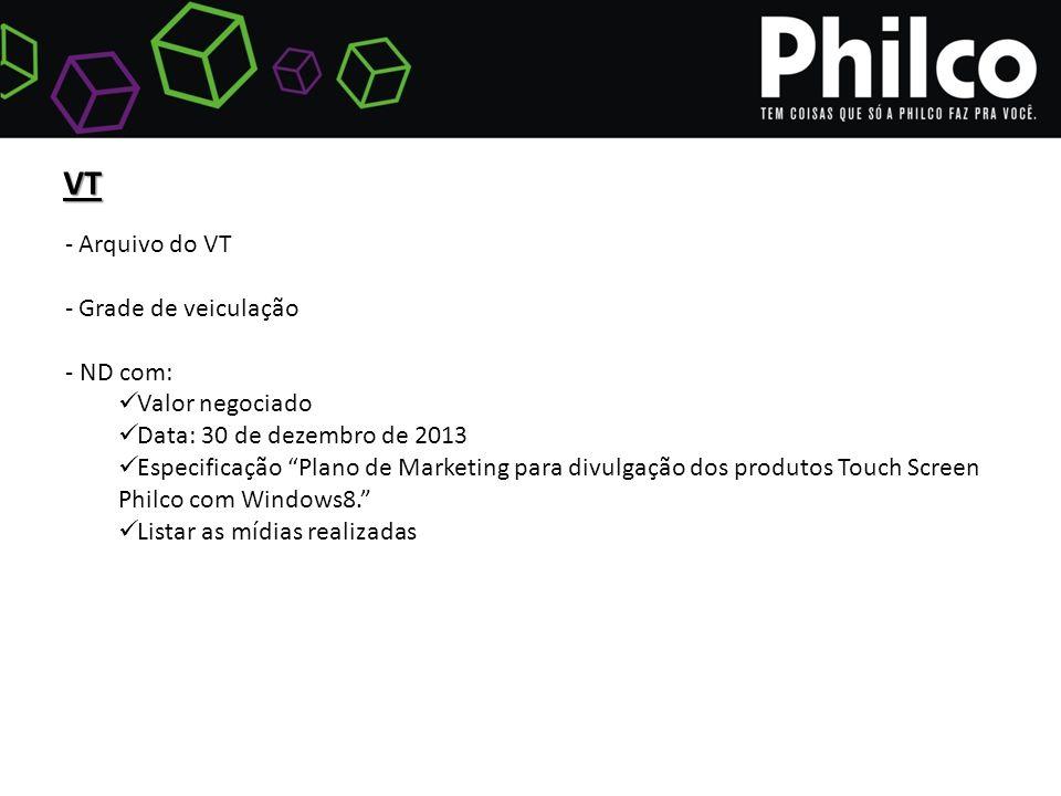 VT - Arquivo do VT - Grade de veiculação - ND com: Valor negociado Data: 30 de dezembro de 2013 Especificação Plano de Marketing para divulgação dos produtos Touch Screen Philco com Windows8. Listar as mídias realizadas