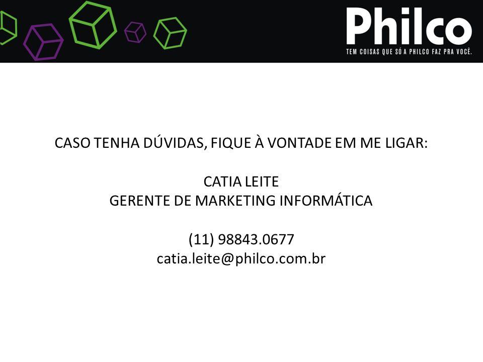 CASO TENHA DÚVIDAS, FIQUE À VONTADE EM ME LIGAR: CATIA LEITE GERENTE DE MARKETING INFORMÁTICA (11) 98843.0677 catia.leite@philco.com.br