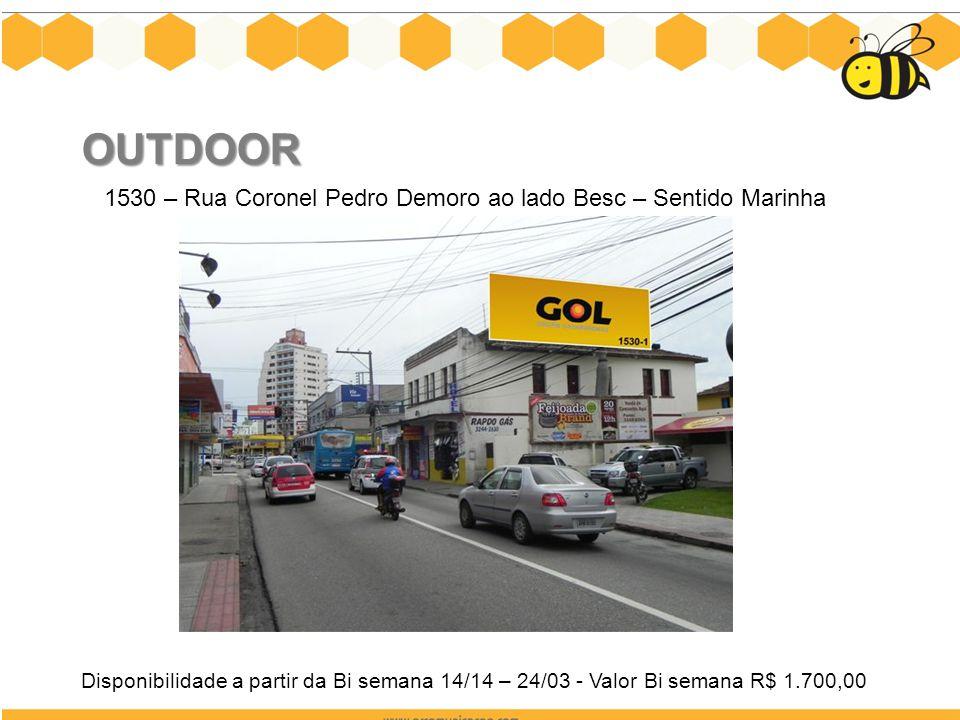 OUTDOOR 1530 – Rua Coronel Pedro Demoro ao lado Besc – Sentido Marinha Disponibilidade a partir da Bi semana 14/14 – 24/03 - Valor Bi semana R$ 1.700,