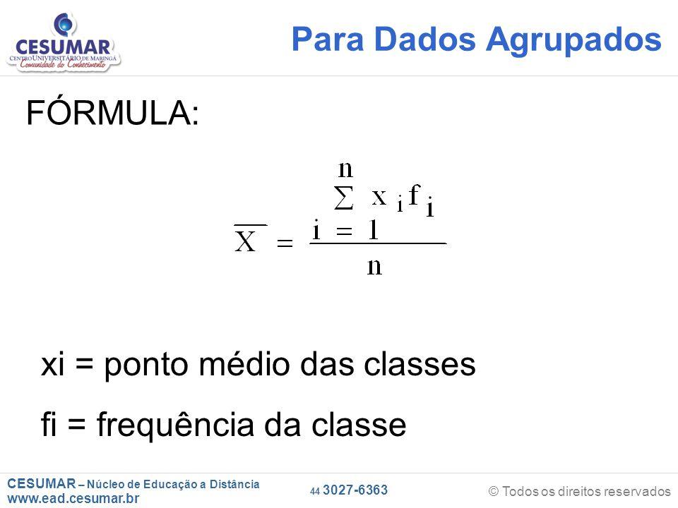 CESUMAR – Núcleo de Educação a Distância www.ead.cesumar.br © Todos os direitos reservados 44 3027-6363 FÓRMULA: xi = ponto médio das classes fi = frequência da classe Para Dados Agrupados