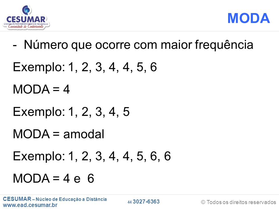 CESUMAR – Núcleo de Educação a Distância www.ead.cesumar.br © Todos os direitos reservados 44 3027-6363 MODA - Número que ocorre com maior frequência Exemplo: 1, 2, 3, 4, 4, 5, 6 MODA = 4 Exemplo: 1, 2, 3, 4, 5 MODA = amodal Exemplo: 1, 2, 3, 4, 4, 5, 6, 6 MODA = 4 e 6