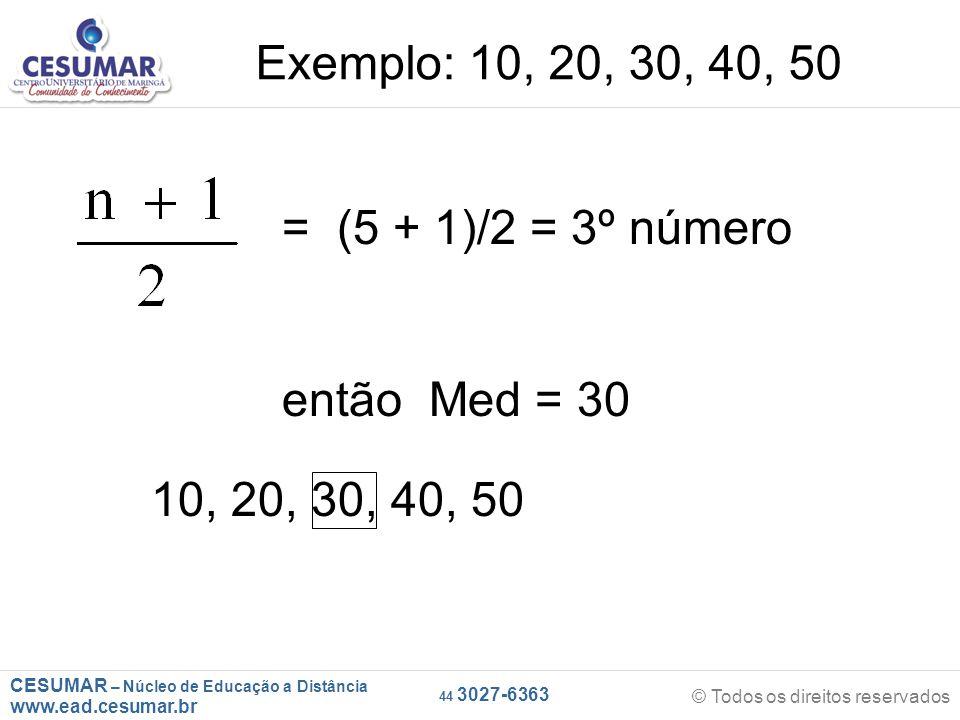 CESUMAR – Núcleo de Educação a Distância www.ead.cesumar.br © Todos os direitos reservados 44 3027-6363 = (5 + 1)/2 = 3º número então Med = 30 Exemplo: 10, 20, 30, 40, 50 10, 20, 30, 40, 50