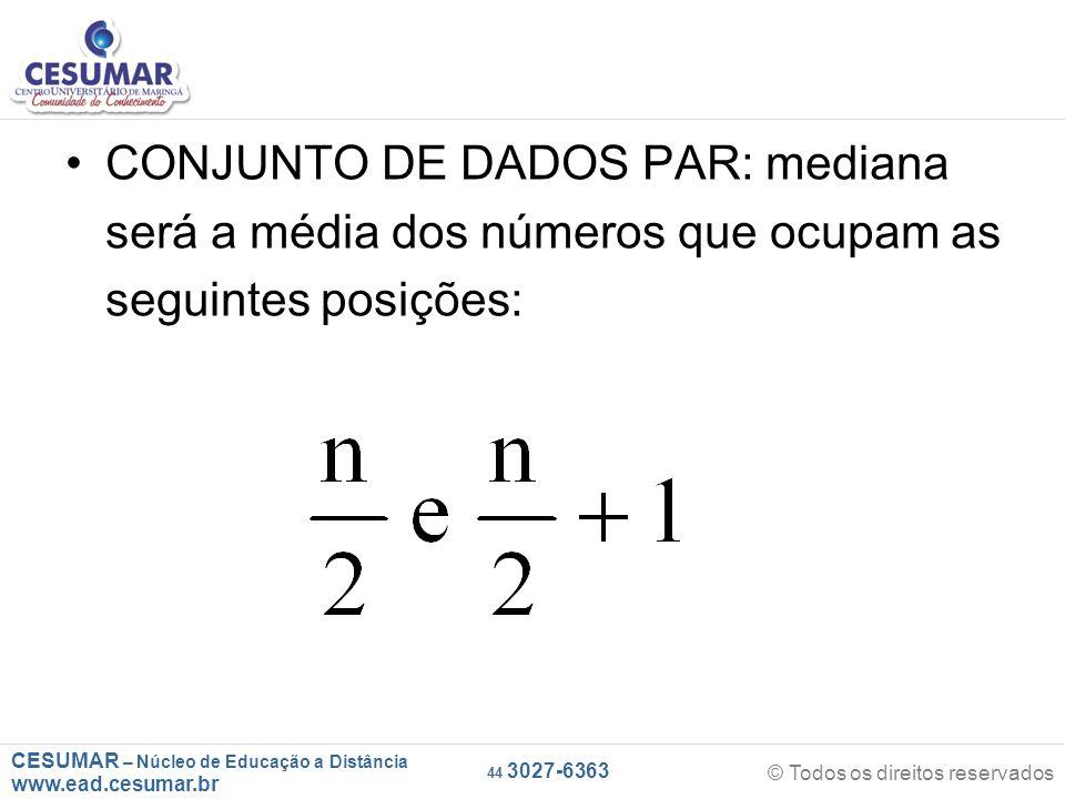 CESUMAR – Núcleo de Educação a Distância www.ead.cesumar.br © Todos os direitos reservados 44 3027-6363 CONJUNTO DE DADOS PAR: mediana será a média dos números que ocupam as seguintes posições:
