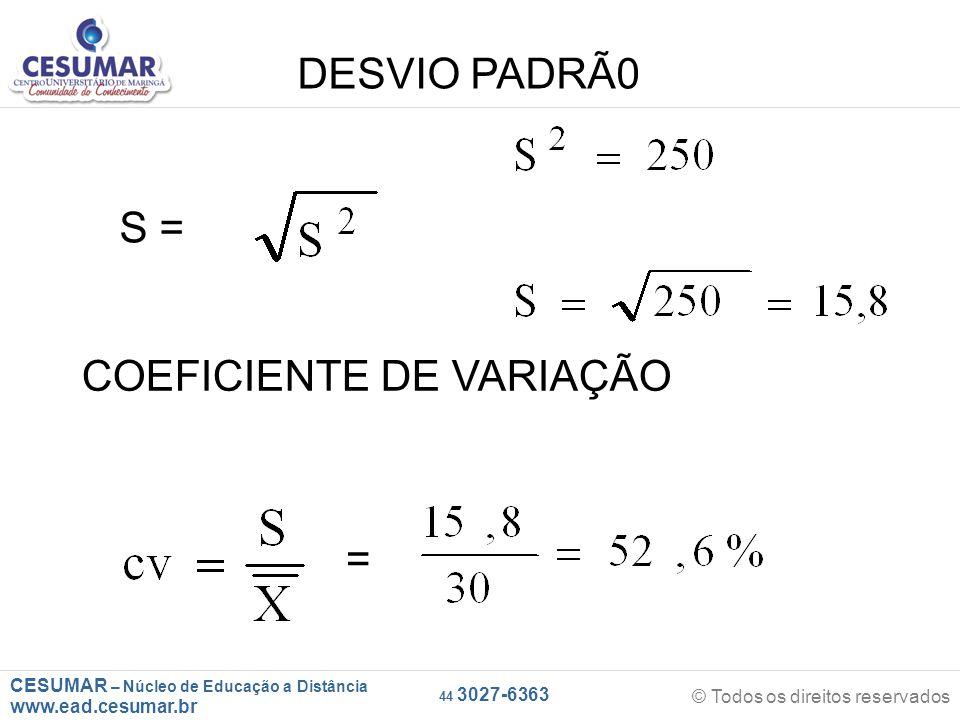 CESUMAR – Núcleo de Educação a Distância www.ead.cesumar.br © Todos os direitos reservados 44 3027-6363 DESVIO PADRÃ0 S = COEFICIENTE DE VARIAÇÃO =