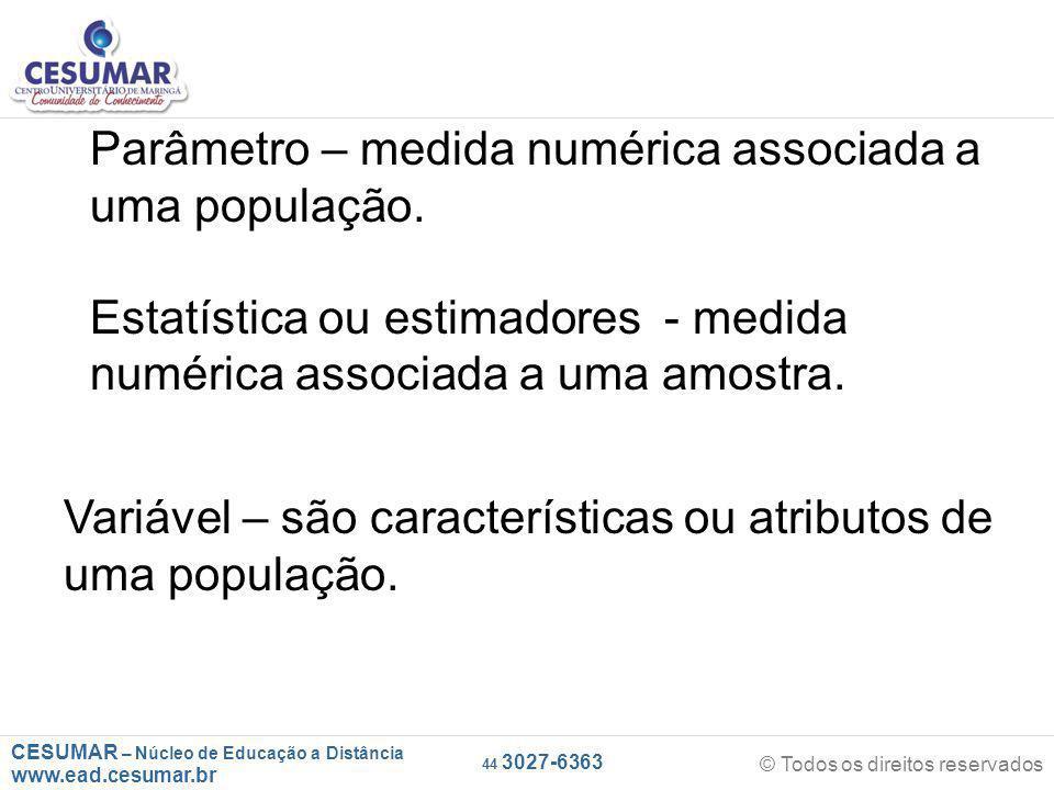 CESUMAR – Núcleo de Educação a Distância www.ead.cesumar.br © Todos os direitos reservados 44 3027-6363 Parâmetro – medida numérica associada a uma população.