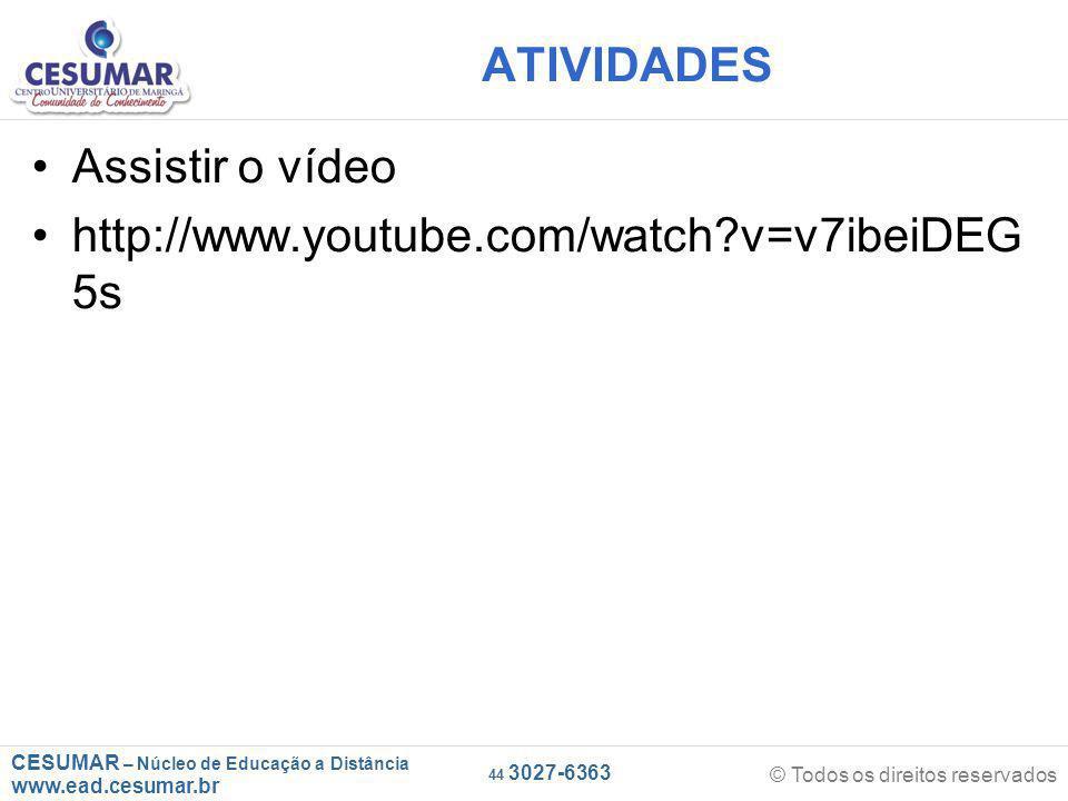 CESUMAR – Núcleo de Educação a Distância www.ead.cesumar.br © Todos os direitos reservados 44 3027-6363 ATIVIDADES Assistir o vídeo http://www.youtube.com/watch v=v7ibeiDEG 5s