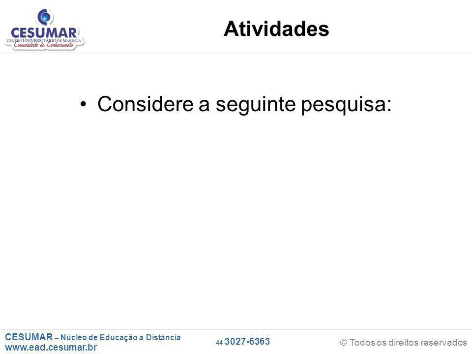 CESUMAR – Núcleo de Educação a Distância www.ead.cesumar.br © Todos os direitos reservados 44 3027-6363 Atividades Considere a seguinte pesquisa: