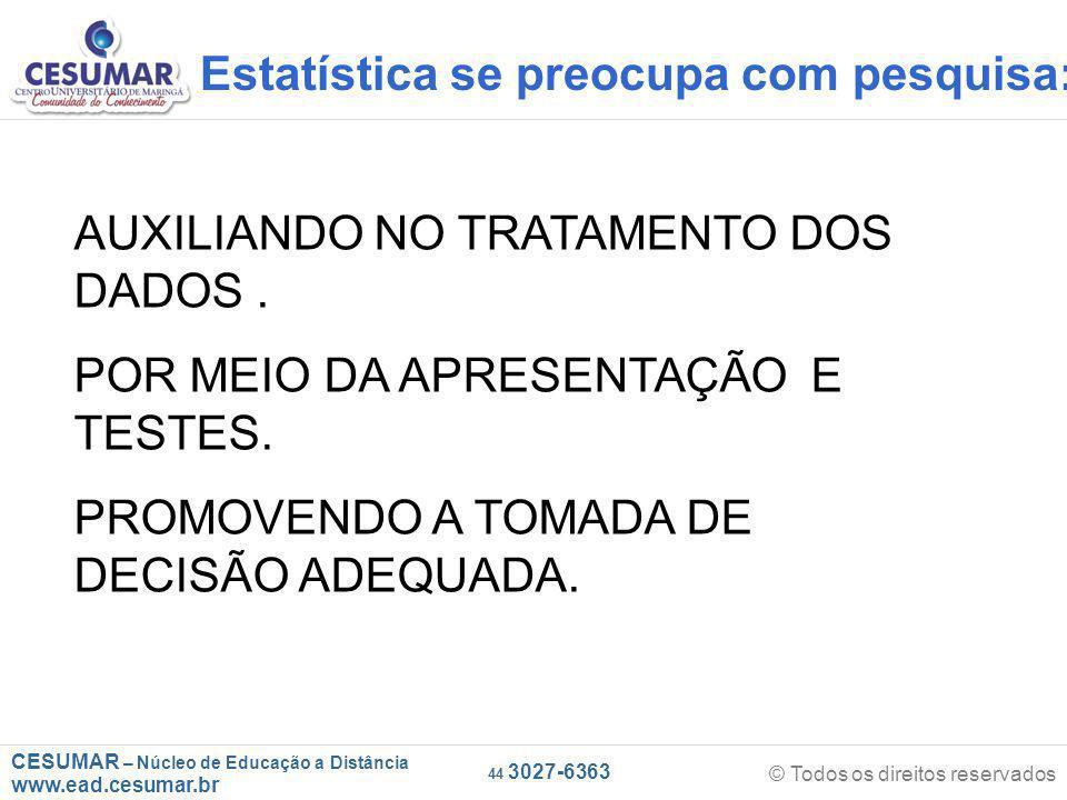CESUMAR – Núcleo de Educação a Distância www.ead.cesumar.br © Todos os direitos reservados 44 3027-6363 Estatística se preocupa com pesquisa: AUXILIANDO NO TRATAMENTO DOS DADOS.