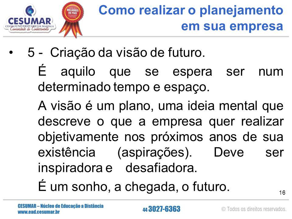 16 Como realizar o planejamento em sua empresa 5 - Criação da visão de futuro. É aquilo que se espera ser num determinado tempo e espaço. A visão é um