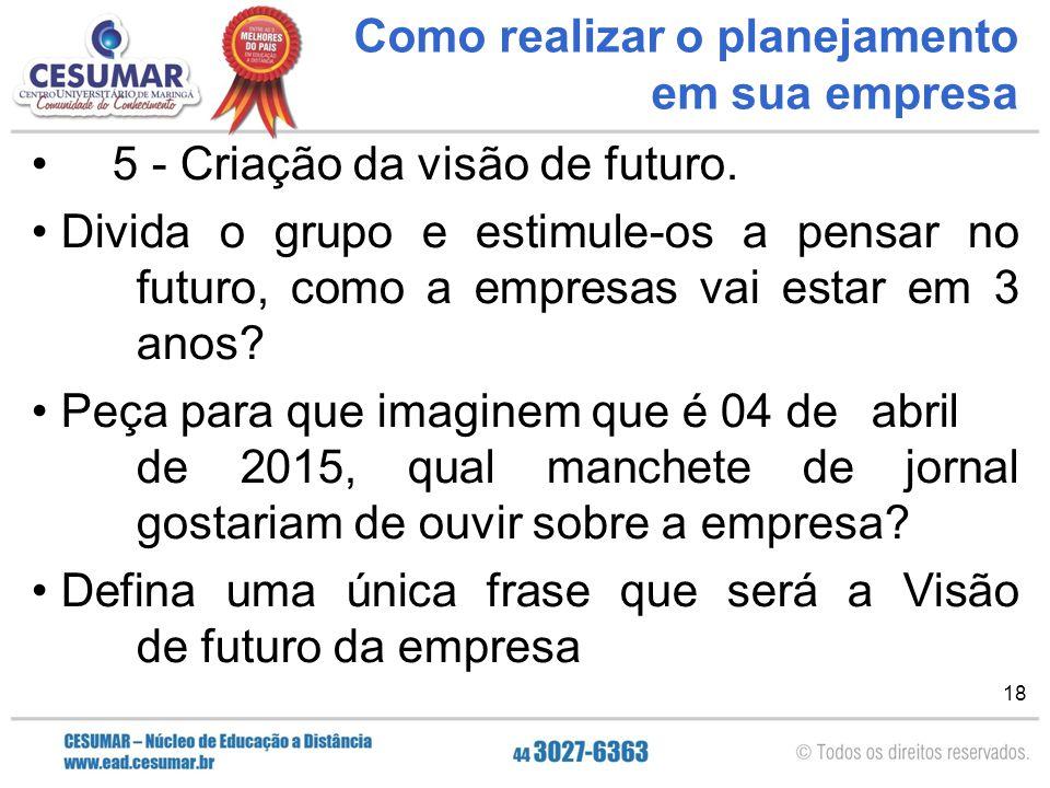 18 Como realizar o planejamento em sua empresa 5 - Criação da visão de futuro. Divida o grupo e estimule-os a pensar no futuro, como a empresas vai es