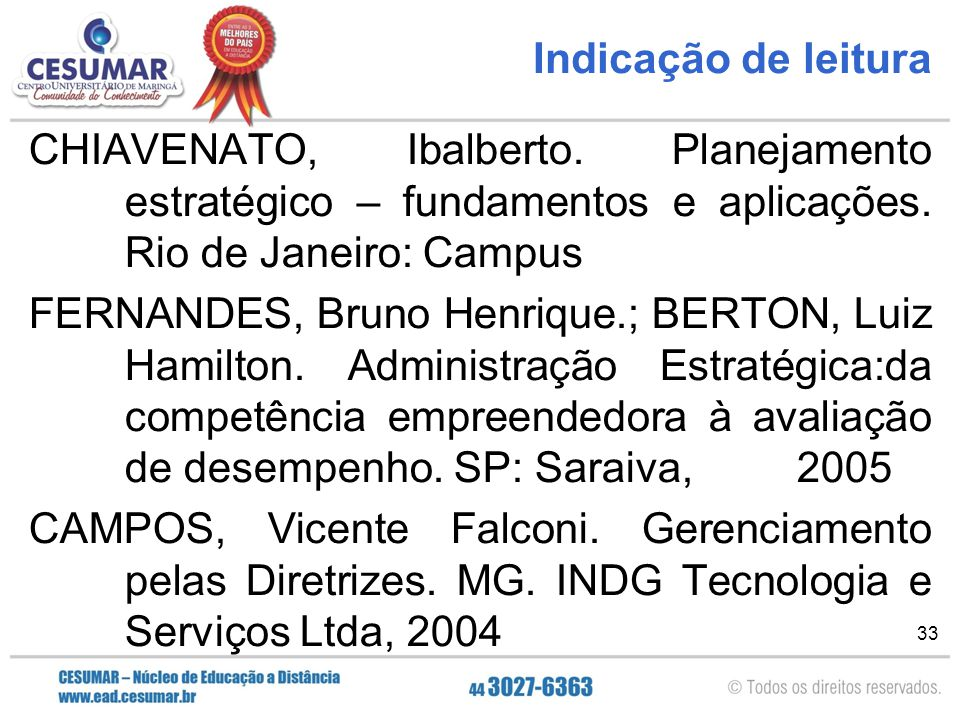 33 Indicação de leitura CHIAVENATO, Ibalberto. Planejamento estratégico – fundamentos e aplicações. Rio de Janeiro: Campus FERNANDES, Bruno Henrique.;