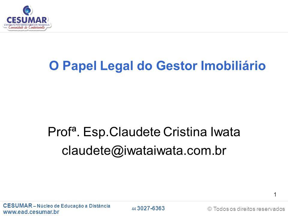 CESUMAR – Núcleo de Educação a Distância www.ead.cesumar.br © Todos os direitos reservados 44 3027-6363 1 O Papel Legal do Gestor Imobiliário Profª.
