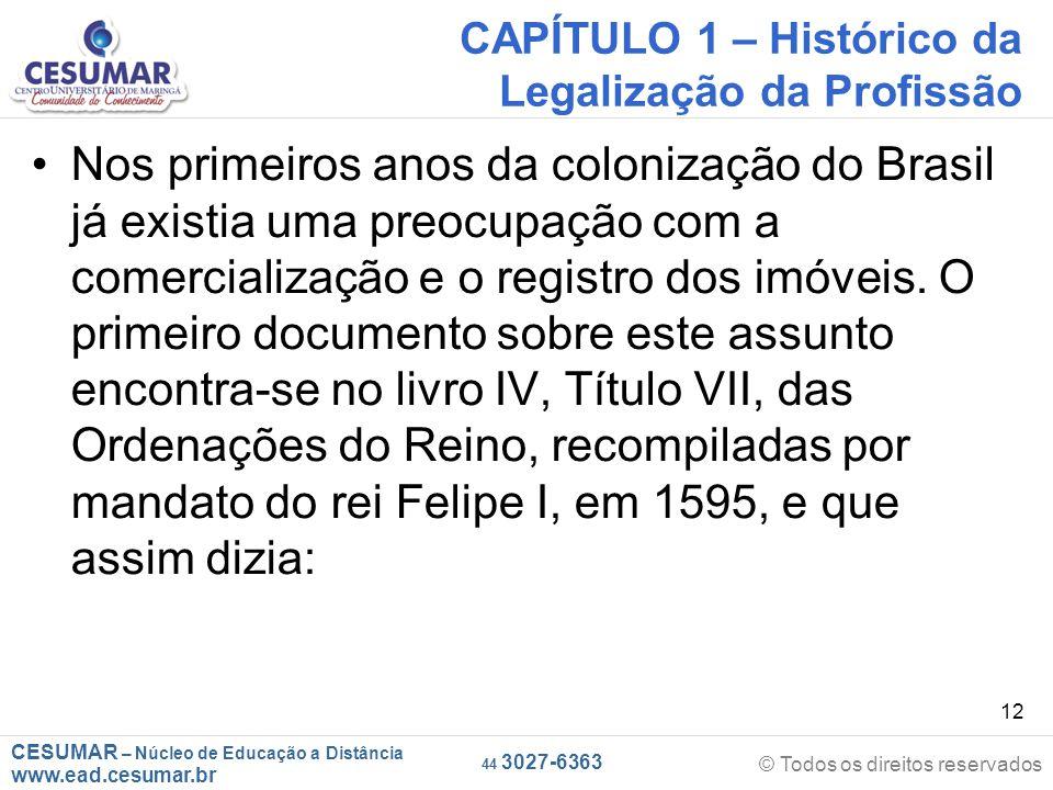 CESUMAR – Núcleo de Educação a Distância www.ead.cesumar.br © Todos os direitos reservados 44 3027-6363 12 CAPÍTULO 1 – Histórico da Legalização da Profissão Nos primeiros anos da colonização do Brasil já existia uma preocupação com a comercialização e o registro dos imóveis.
