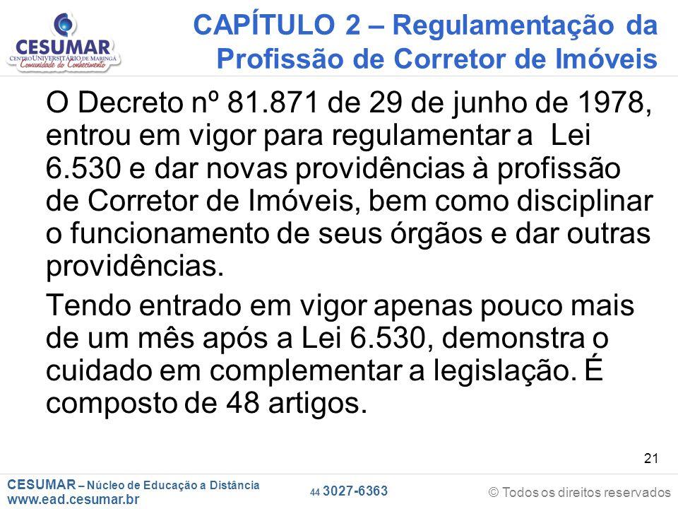 CESUMAR – Núcleo de Educação a Distância www.ead.cesumar.br © Todos os direitos reservados 44 3027-6363 21 CAPÍTULO 2 – Regulamentação da Profissão de Corretor de Imóveis O Decreto nº 81.871 de 29 de junho de 1978, entrou em vigor para regulamentar a Lei 6.530 e dar novas providências à profissão de Corretor de Imóveis, bem como disciplinar o funcionamento de seus órgãos e dar outras providências.