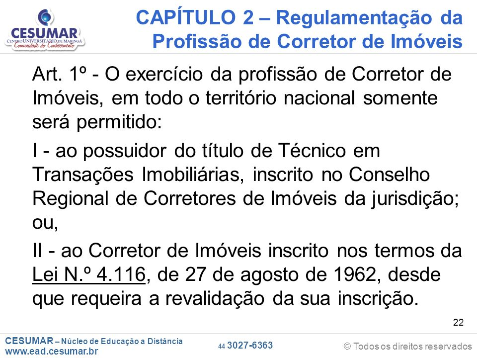 CESUMAR – Núcleo de Educação a Distância www.ead.cesumar.br © Todos os direitos reservados 44 3027-6363 22 CAPÍTULO 2 – Regulamentação da Profissão de Corretor de Imóveis Art.