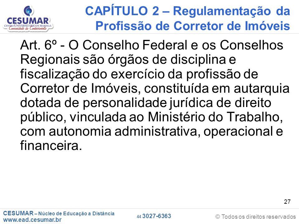 CESUMAR – Núcleo de Educação a Distância www.ead.cesumar.br © Todos os direitos reservados 44 3027-6363 27 CAPÍTULO 2 – Regulamentação da Profissão de Corretor de Imóveis Art.