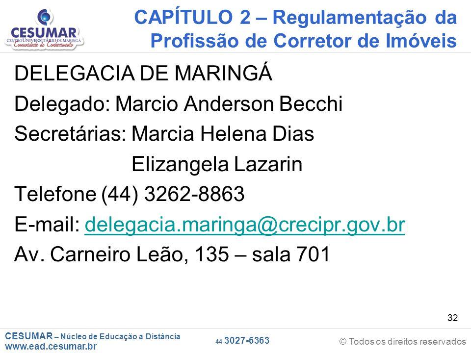 CESUMAR – Núcleo de Educação a Distância www.ead.cesumar.br © Todos os direitos reservados 44 3027-6363 32 CAPÍTULO 2 – Regulamentação da Profissão de Corretor de Imóveis DELEGACIA DE MARINGÁ Delegado: Marcio Anderson Becchi Secretárias: Marcia Helena Dias Elizangela Lazarin Telefone (44) 3262-8863 E-mail: delegacia.maringa@crecipr.gov.brdelegacia.maringa@crecipr.gov.br Av.
