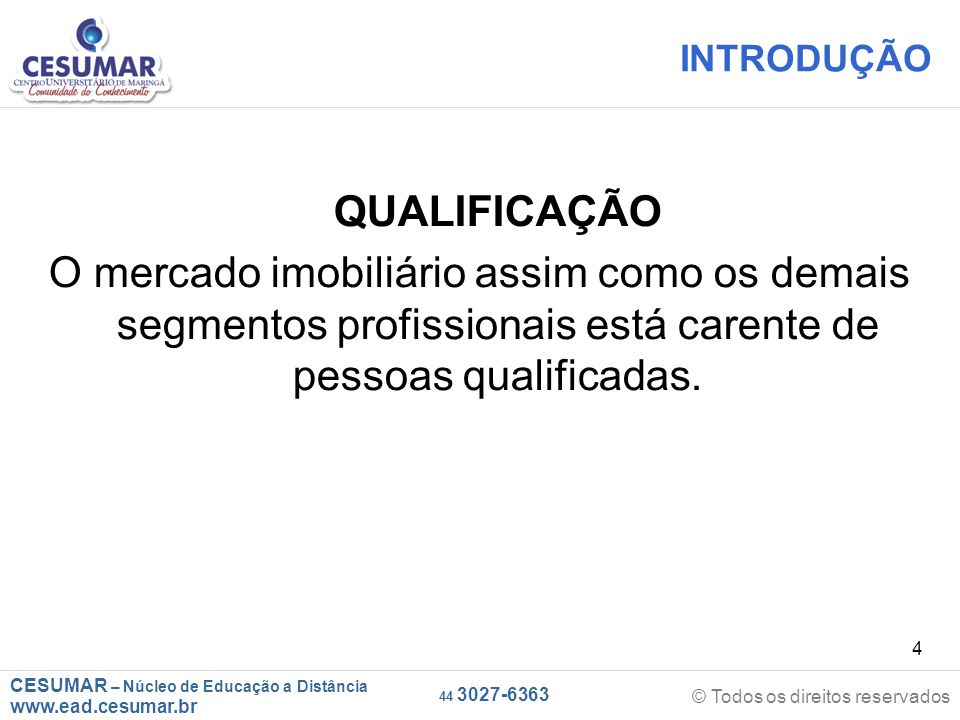CESUMAR – Núcleo de Educação a Distância www.ead.cesumar.br © Todos os direitos reservados 44 3027-6363 4 INTRODUÇÃO QUALIFICAÇÃO O mercado imobiliário assim como os demais segmentos profissionais está carente de pessoas qualificadas.