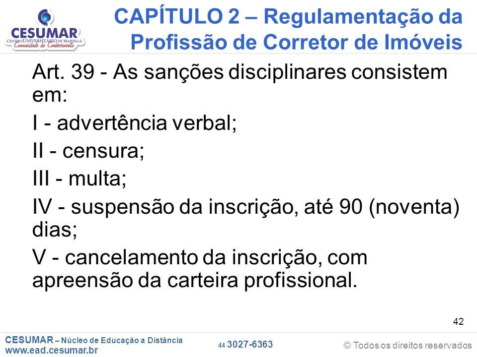 CESUMAR – Núcleo de Educação a Distância www.ead.cesumar.br © Todos os direitos reservados 44 3027-6363 42 CAPÍTULO 2 – Regulamentação da Profissão de Corretor de Imóveis Art.