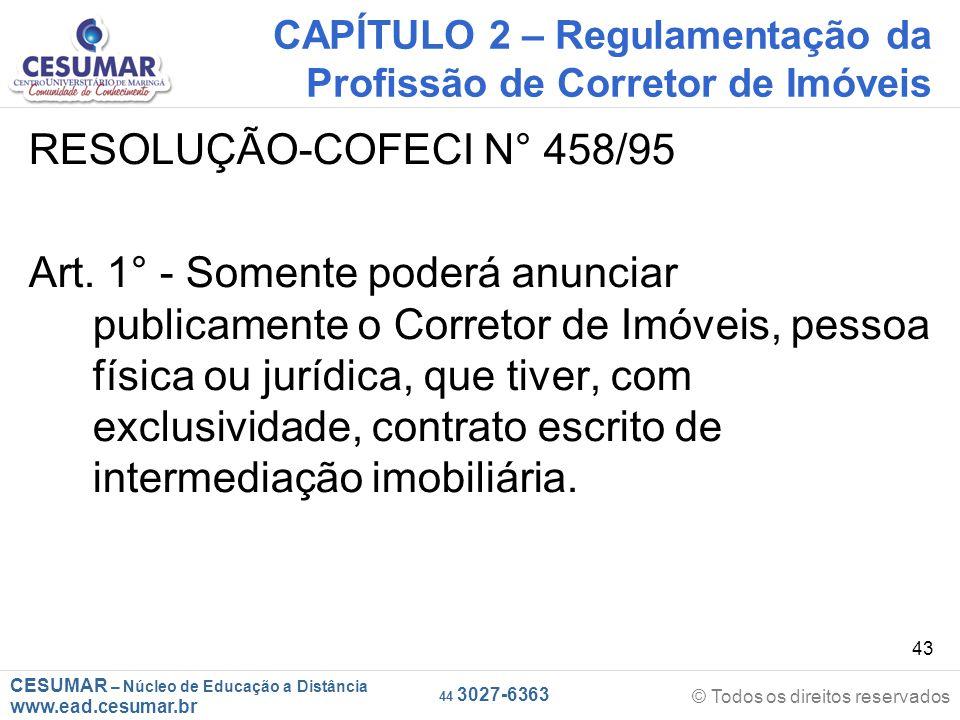 CESUMAR – Núcleo de Educação a Distância www.ead.cesumar.br © Todos os direitos reservados 44 3027-6363 43 CAPÍTULO 2 – Regulamentação da Profissão de Corretor de Imóveis RESOLUÇÃO-COFECI N° 458/95 Art.