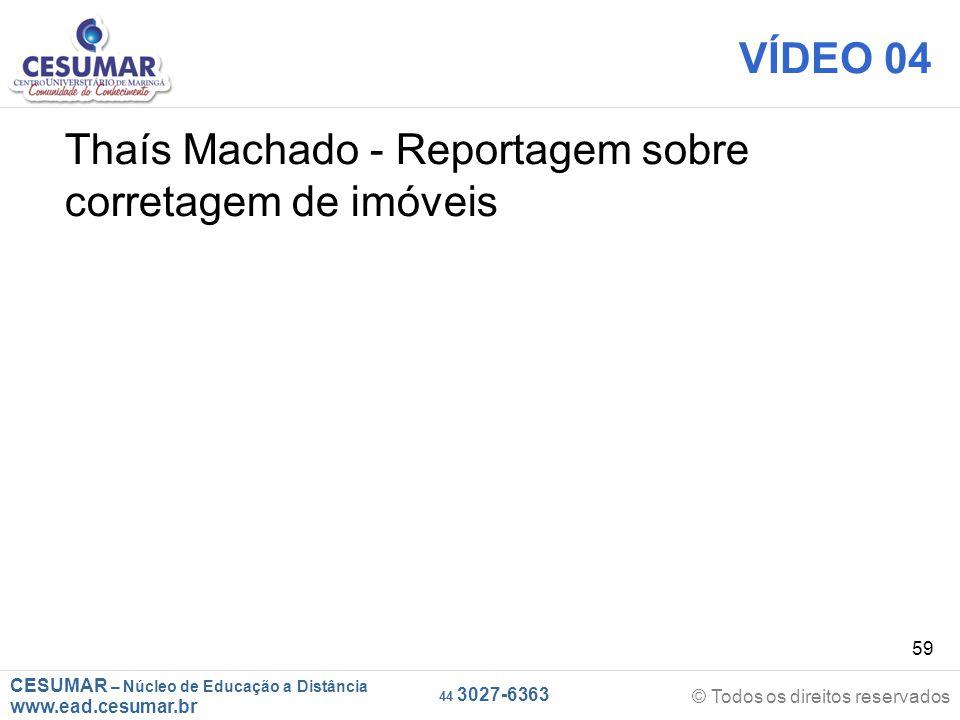 CESUMAR – Núcleo de Educação a Distância www.ead.cesumar.br © Todos os direitos reservados 44 3027-6363 59 VÍDEO 04 Thaís Machado - Reportagem sobre corretagem de imóveis