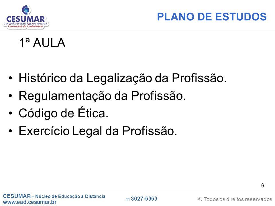 CESUMAR – Núcleo de Educação a Distância www.ead.cesumar.br © Todos os direitos reservados 44 3027-6363 6 PLANO DE ESTUDOS 1ª AULA Histórico da Legalização da Profissão.