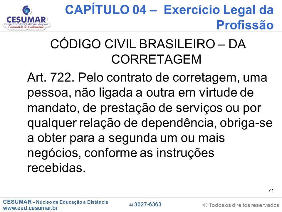 CESUMAR – Núcleo de Educação a Distância www.ead.cesumar.br © Todos os direitos reservados 44 3027-6363 71 CAPÍTULO 04 – Exercício Legal da Profissão CÓDIGO CIVIL BRASILEIRO – DA CORRETAGEM Art.