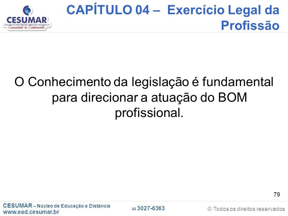 CESUMAR – Núcleo de Educação a Distância www.ead.cesumar.br © Todos os direitos reservados 44 3027-6363 79 CAPÍTULO 04 – Exercício Legal da Profissão O Conhecimento da legislação é fundamental para direcionar a atuação do BOM profissional.